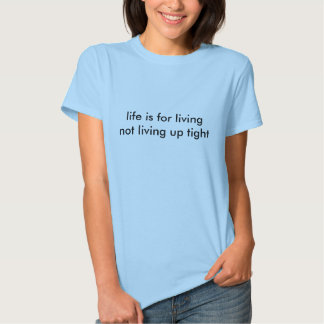 life is for living not living up tight tees