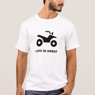 LIFE IS GREAT - ATV T-Shirt