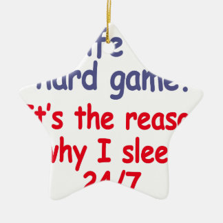 Life is hard game, it is the reason why I sleep Ceramic Star Decoration