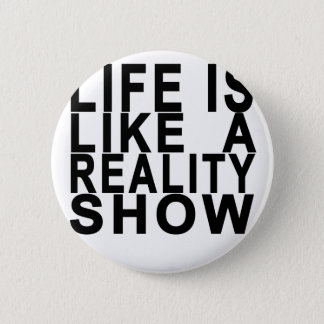 LIFE IS LIKE  A REALITY SHOW . 6 CM ROUND BADGE