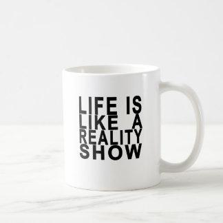 LIFE IS LIKE  A REALITY SHOW . COFFEE MUG