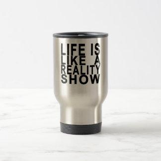 LIFE IS LIKE  A REALITY SHOW . TRAVEL MUG