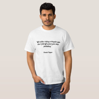"""Life is like riding a bicycle: you don't fall off T-Shirt"