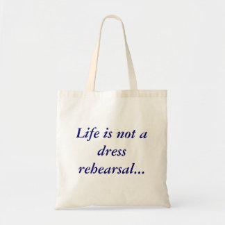 Life is not a dress rehearsal...budget bag