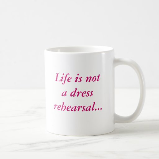 Life is not a dress rehearsal...mug with border