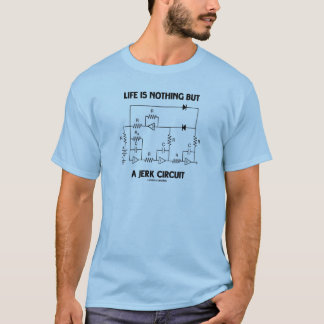 Life Is Nothing But A Jerk Circuit (Physics Humor) T-Shirt