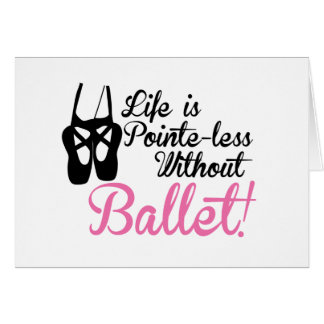 Life is Pointe-less, without ballet Card