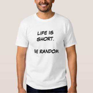 Life is short.  Be Random. Tee Shirt