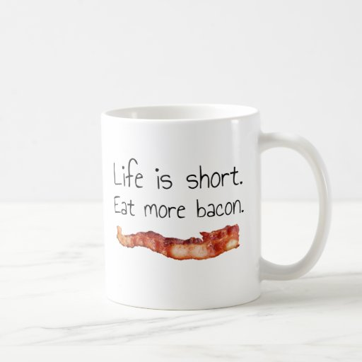 Life is Short. Eat more Bacon. Coffee Mugs