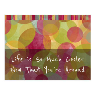 """Life is So Much Cooler Now That You're Around"" Postcard"
