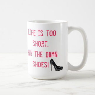 Life is too short. Buy the damn shoes! Coffee Mug