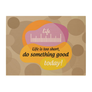 Life is too short, do something good today! wood wall art