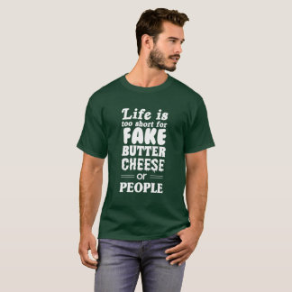 Life is Too Short for Fake Butter Cheese or People T-Shirt