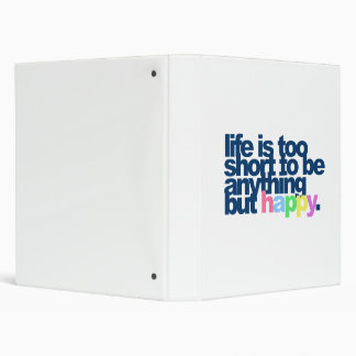 Life is too short to be anything but happy. 3 ring binders