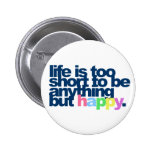 Life is too short to be anything but happy. button