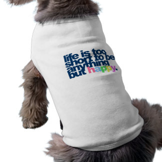 Life is too short to be anything but happy. sleeveless dog shirt