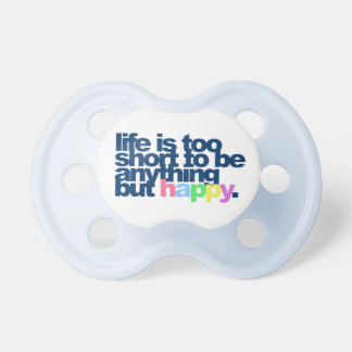 Life is too short to be anything but happy. pacifier