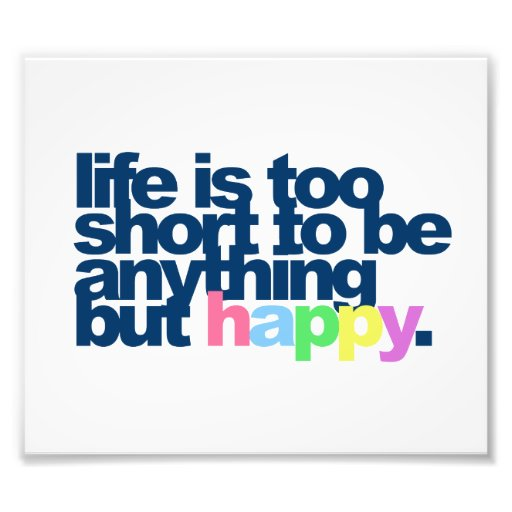 Life is too short to be anything but happy photographic print