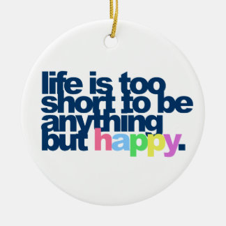 Life is too short to be anything but happy. round ceramic decoration