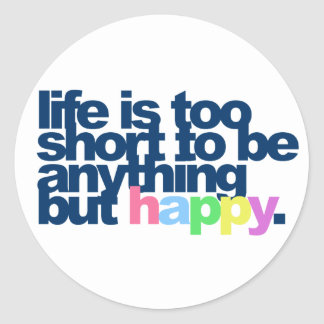 Life is too short to be anything but happy. round sticker