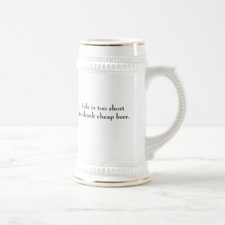 Life is too short to drink cheap beer. beer stein