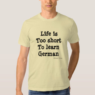 Life is too short to learn German Tee Shirts