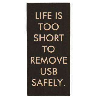 LIFE IS TOO SHORT TO REMOVE USB SAFELY. WOOD USB 2.0 FLASH DRIVE