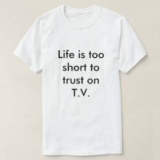Life is too shorts to trust one TV T-Shirt