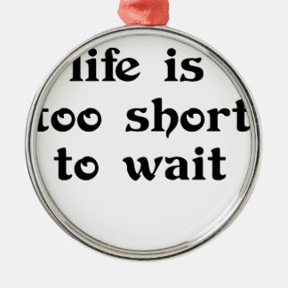 life is toomshort to wait metal ornament