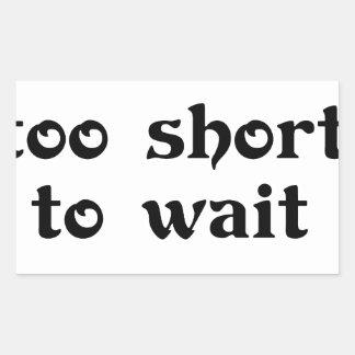 life is toomshort to wait rectangular sticker