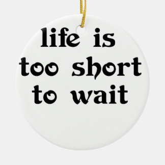 life is toomshort to wait round ceramic decoration