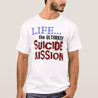 LIfe...the ULTIMATE Suicide Mission T-Shirt