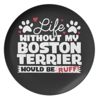 Life without my Boston Terrier would be Ruff Party Plate