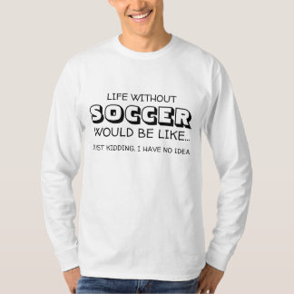 Life Without Soccer would be like... T-Shirt