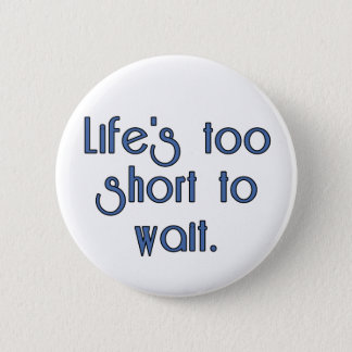 Life's Too Short to Wait. 6 Cm Round Badge