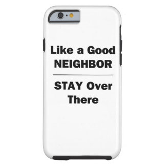 Like a Good Neighbor Stay Over There Tough iPhone 6 Case