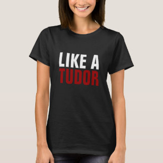 """Like a Tudor"" Humor T-Shirt"