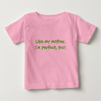 Like my mother,I'm perfect, too! Baby T-Shirt