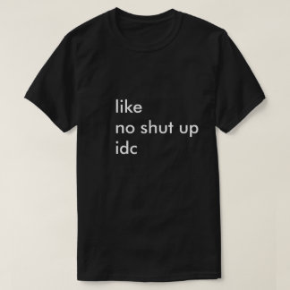 like no shut up idc T-Shirt