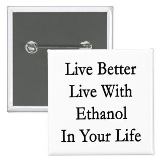 Live Better Live With Ethanol In Your Life Pins