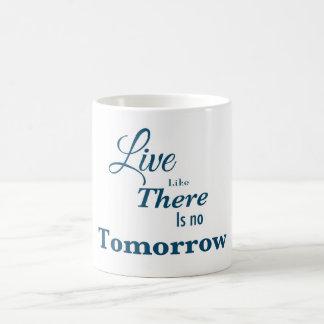 Live like there is no tomorrow coffee mug