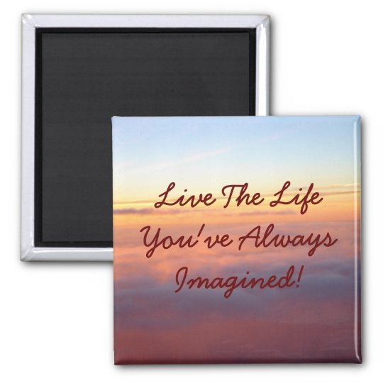 Live The LifeYou've Always Imagined! Magnet
