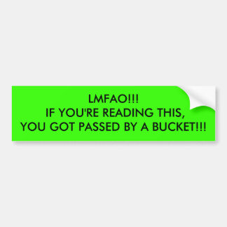 LMFAO!!! IF YOU'RE READING THIS,YOU GOT PASSED ... BUMPER STICKER