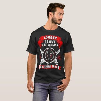 Logger I Love One Woman And Several Tools Tshirt