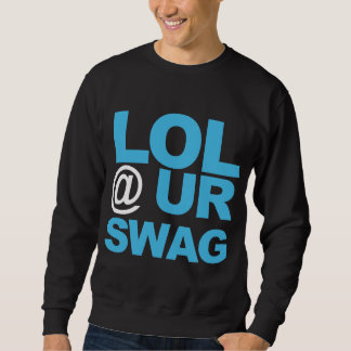 LOL @ UR SWAG SWEATSHIRT