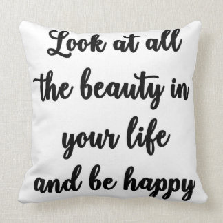 Look at all the beauty in your life and be happy cushion