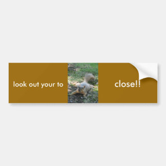 look out your to, close!! bumper sticker