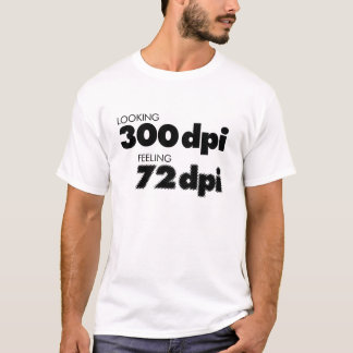 Looking 300 dpi, Feeling 72 dpi T-Shirt