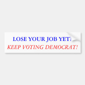 LOSE YOUR JOB YET? KEEP VOTING DEMOCRAT! BUMPER STICKER