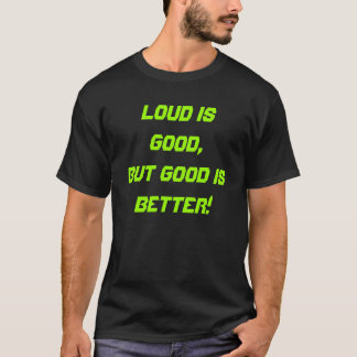 Loud is good, but good is better! T-Shirt